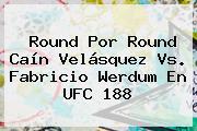 Round Por Round <b>Caín Velásquez</b> Vs. Fabricio Werdum En UFC 188