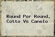 Round Por Round. <b>Cotto Vs Canelo</b>