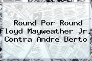 Round Por Round Floyd <b>Mayweather</b> Jr. Contra Andre Berto