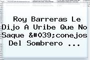 <b>Roy Barreras Le</b> Dijo A Uribe Que No Saque &#039;conejos Del Sombrero ...