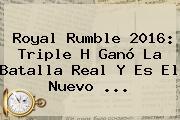 <b>Royal Rumble 2016</b>: Triple H Ganó La Batalla Real Y Es El Nuevo <b>...</b>