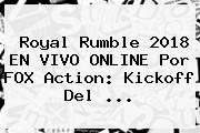 <b>Royal Rumble 2018</b> EN VIVO ONLINE Por FOX Action: Kickoff Del ...