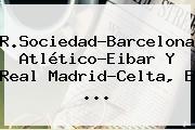 R.Sociedad-Barcelona, Atlético-Eibar Y <b>Real Madrid</b>-Celta, E ...