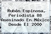<b>Rubén Espinosa</b>, Periodista 88 Asesinado En México Desde El 2000