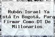 <b>Rubén Israel</b> Ya Está En Bogotá, Para Firmar Como DT De Millonarios