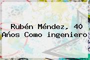 Rubén Méndez, 40 Años Como <b>ingeniero</b>