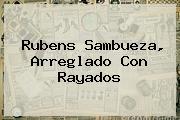 <b>Rubens Sambueza</b>, Arreglado Con Rayados