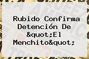 Rubido Confirma Detención De &quot;<b>El Menchito</b>&quot;