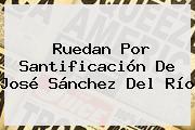 Ruedan Por Santificación De <b>José Sánchez Del Río</b>