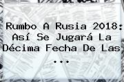 Rumbo A <b>Rusia 2018</b>: Así Se Jugará La Décima Fecha De Las ...