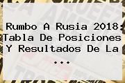 Rumbo A Rusia 2018: <b>Tabla De Posiciones</b> Y Resultados De La ...
