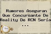 Rumores Aseguran Que Concursante De Reality De <b>RCN</b> Sería ...