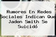 Rumores En Redes Sociales Indican Que <b>Jaden Smith</b> Se Suicidó