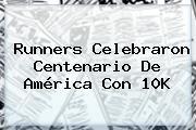Runners Celebraron Centenario De <b>América</b> Con 10K