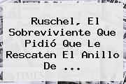 <b>Ruschel</b>, El Sobreviviente Que Pidió Que Le Rescaten El Anillo De ...
