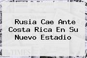 <b>Rusia</b> Cae Ante Costa Rica En Su Nuevo Estadio