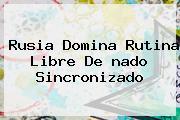 Rusia Domina Rutina Libre De <b>nado Sincronizado</b>