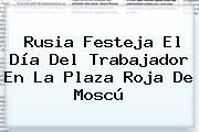 Rusia Festeja El <b>Día Del Trabajador</b> En La Plaza Roja De Moscú