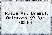 <b>Rusia Vs</b>. <b>Brasil</b>, Amistoso (0-3): GOLES