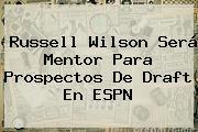 Russell Wilson Será Mentor Para Prospectos De Draft En <b>ESPN</b>