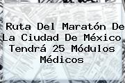 <b>Ruta Del Maratón De La Ciudad De México</b> Tendrá 25 Módulos Médicos
