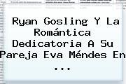 <b>Ryan Gosling</b> Y La Romántica Dedicatoria A Su Pareja Eva Méndes En ...