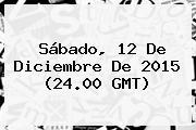 Sábado, <b>12 De Diciembre</b> De 2015 (24.00 GMT)