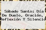 <b>Sábado Santo</b>: Día De Duelo, Oración, Reflexión Y Silencio