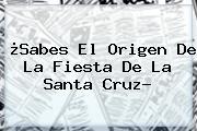 ¿Sabes El Origen De La Fiesta De La <b>Santa Cruz</b>?