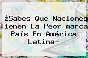¿Sabes Que Naciones Tienen La Peor <b>marca</b> País En América Latina?