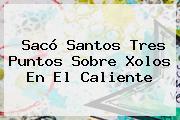 Sacó <b>Santos</b> Tres Puntos Sobre <b>Xolos</b> En El Caliente