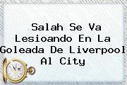 <b>Salah</b> Se Va Lesioando En La Goleada De Liverpool Al City