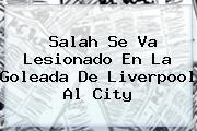 <b>Salah</b> Se Va Lesionado En La Goleada De Liverpool Al City