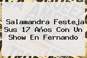 <b>Salamandra</b> Festeja Sus 17 Años Con Un Show En Fernando