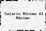 <b>Salario Mínimo</b> Al Máximo