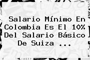 <b>Salario Mínimo</b> En <b>Colombia</b> Es El 10% Del Salario Básico De Suiza <b>...</b>