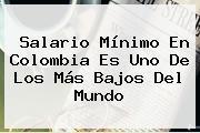 <b>Salario Mínimo</b> En <b>Colombia</b> Es Uno De Los Más Bajos Del Mundo