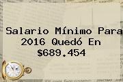 <b>Salario Mínimo</b> Para <b>2016</b> Quedó En $689.454