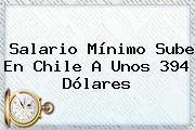 <b>Salario Mínimo</b> Sube En Chile A Unos 394 Dólares