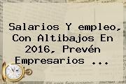 Salarios Y <b>empleo</b>, Con Altibajos En 2016, Prevén Empresarios <b>...</b>