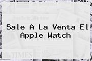Sale A La Venta El <b>Apple Watch</b>