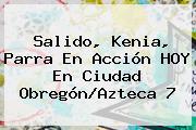 Salido, Kenia, Parra En Acción HOY En Ciudad Obregón/<b>Azteca 7</b>
