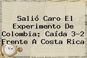 Salió Caro El Experimento De <b>Colombia</b>: Caída 3-2 Frente A Costa Rica