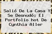 Salió De La Casa Y Se Desnudó: El Portfolio <b>hot</b> De Cynthia Aller