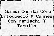 Salma Cuenta Cómo Enloqueció A <b>Cannes</b> Con <b>mariachi</b> Y Tequila