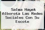 <b>Salma Hayek</b> Alborota Las Redes Sociales Con Su Escote