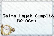 <b>Salma Hayek</b> Cumplió 50 Años
