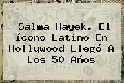 <b>Salma Hayek</b>, El ícono Latino En Hollywood Llegó A Los 50 Años