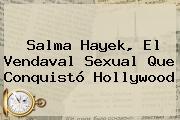 <b>Salma Hayek</b>, El Vendaval Sexual Que Conquistó Hollywood