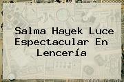 <b>Salma Hayek</b> Luce Espectacular En Lencería